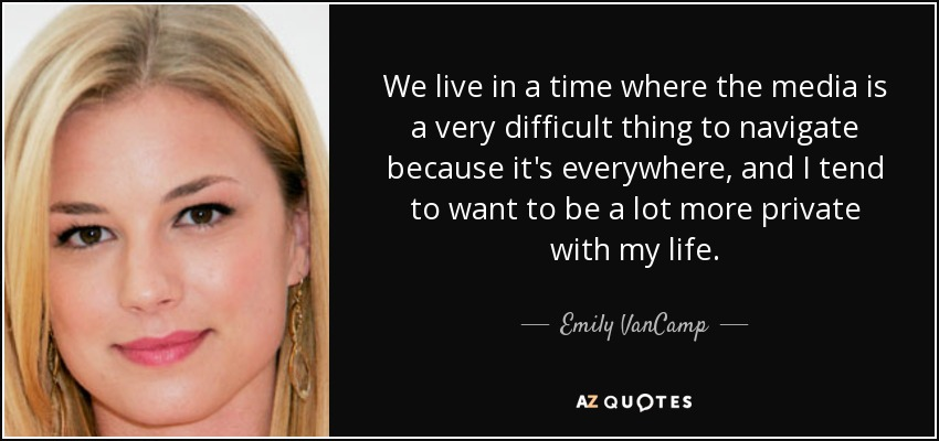 We live in a time where the media is a very difficult thing to navigate because it's everywhere, and I tend to want to be a lot more private with my life. - Emily VanCamp