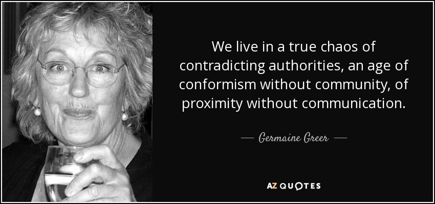We live in a true chaos of contradicting authorities, an age of conformism without community, of proximity without communication. - Germaine Greer