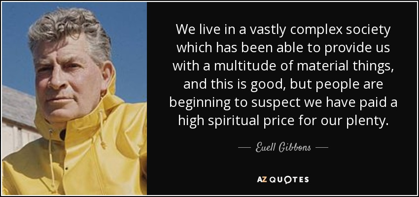 We live in a vastly complex society which has been able to provide us with a multitude of material things, and this is good, but people are beginning to suspect we have paid a high spiritual price for our plenty. - Euell Gibbons