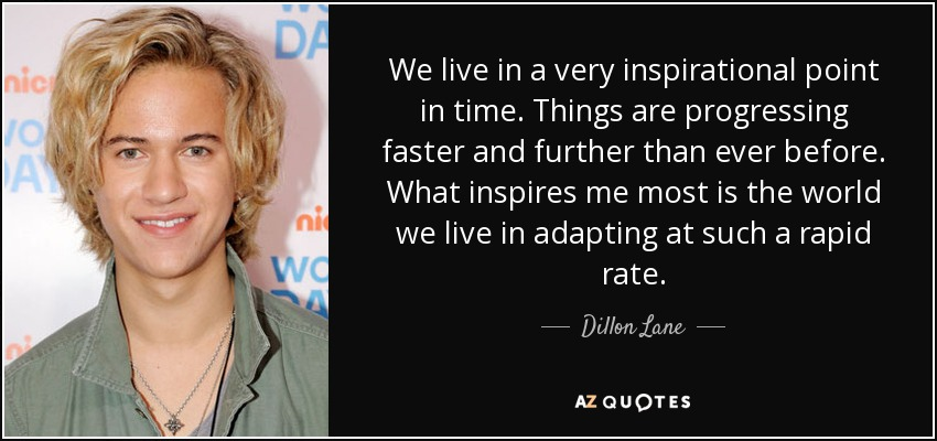We live in a very inspirational point in time. Things are progressing faster and further than ever before. What inspires me most is the world we live in adapting at such a rapid rate. - Dillon Lane