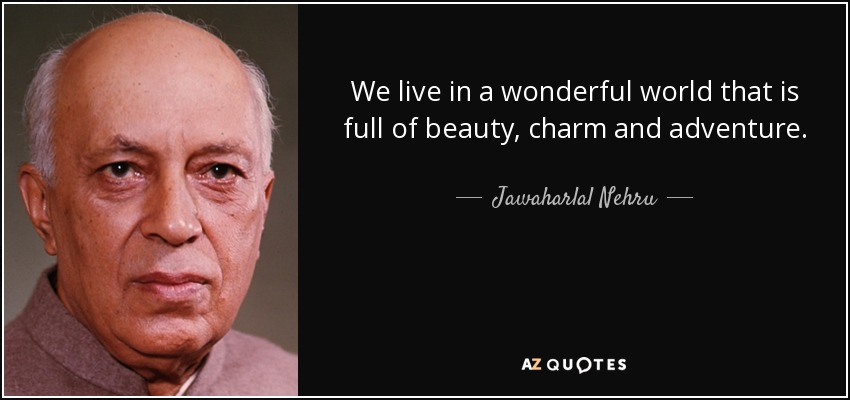 We live in a wonderful world that is full of beauty, charm and adventure. - Jawaharlal Nehru
