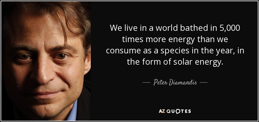 We live in a world bathed in 5,000 times more energy than we consume as a species in the year, in the form of solar energy. - Peter Diamandis