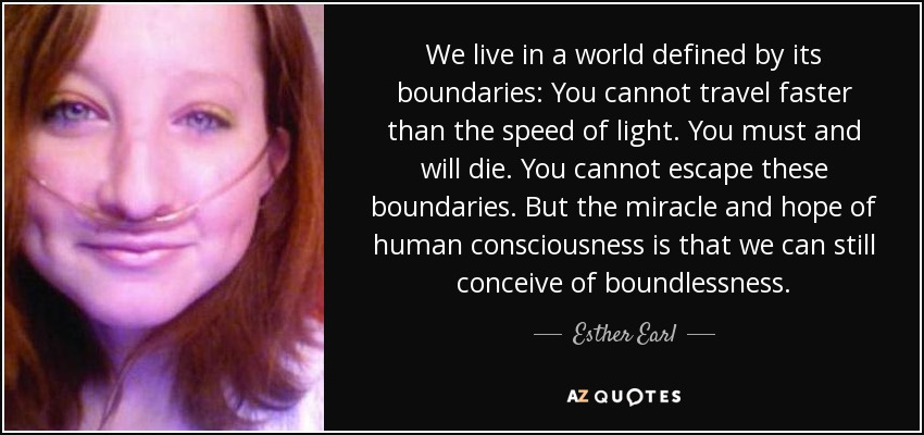 We live in a world defined by its boundaries: You cannot travel faster than the speed of light. You must and will die. You cannot escape these boundaries. But the miracle and hope of human consciousness is that we can still conceive of boundlessness. - Esther Earl