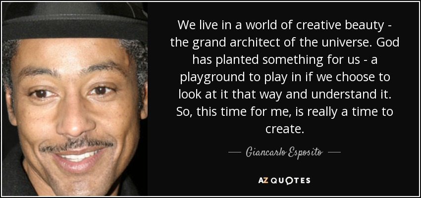 We live in a world of creative beauty - the grand architect of the universe. God has planted something for us - a playground to play in if we choose to look at it that way and understand it. So, this time for me, is really a time to create. - Giancarlo Esposito