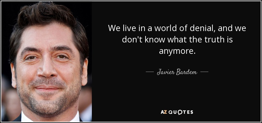 We live in a world of denial, and we don't know what the truth is anymore. - Javier Bardem