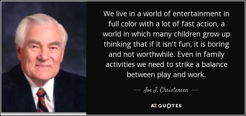 We live in a world of entertainment in full color with a lot of fast action, a world in which many children grow up thinking that if it isn't fun, it is boring and not worthwhile. Even in family activities we need to strike a balance between play and work. - Joe J. Christensen