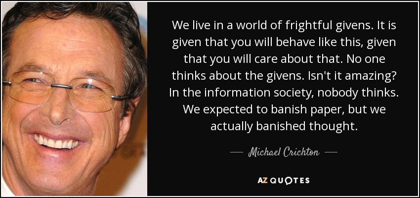 We live in a world of frightful givens. It is given that you will behave like this, given that you will care about that. No one thinks about the givens. Isn't it amazing? In the information society, nobody thinks. We expected to banish paper, but we actually banished thought. - Michael Crichton