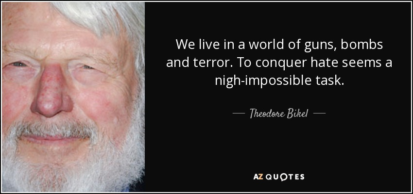 We live in a world of guns, bombs and terror. To conquer hate seems a nigh-impossible task. - Theodore Bikel