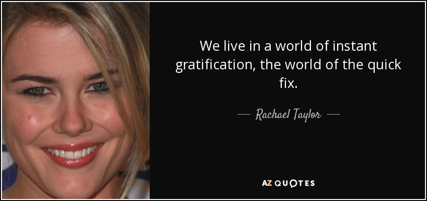 We live in a world of instant gratification, the world of the quick fix. - Rachael Taylor