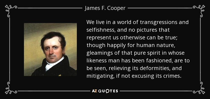 We live in a world of transgressions and selfishness, and no pictures that represent us otherwise can be true; though happily for human nature, gleamings of that pure spirit in whose likeness man has been fashioned, are to be seen, relieving its deformities, and mitigating, if not excusing its crimes. - James F. Cooper