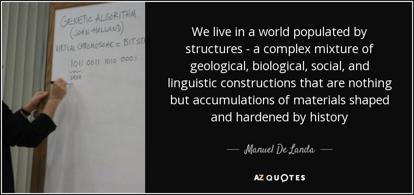 We live in a world populated by structures - a complex mixture of geological, biological, social, and linguistic constructions that are nothing but accumulations of materials shaped and hardened by history - Manuel De Landa