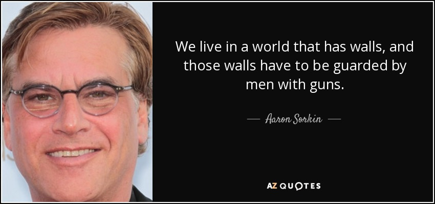 We live in a world that has walls, and those walls have to be guarded by men with guns. - Aaron Sorkin