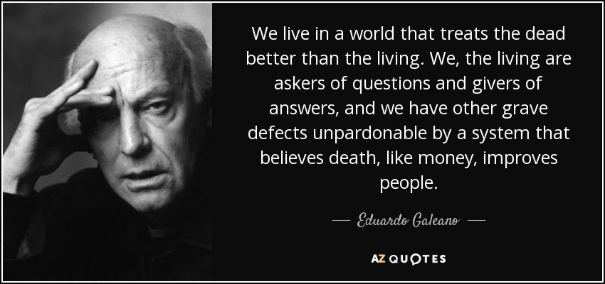 Eduardo Galeano Quote We Live In A World That Treats The Dead Better