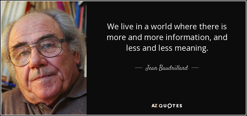 We live in a world where there is more and more information, and less and less meaning. - Jean Baudrillard