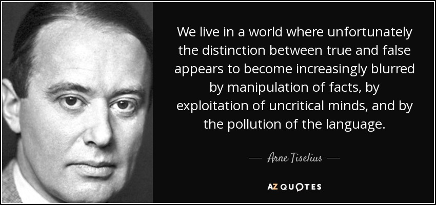 We live in a world where unfortunately the distinction between true and false appears to become increasingly blurred by manipulation of facts, by exploitation of uncritical minds, and by the pollution of the language. - Arne Tiselius