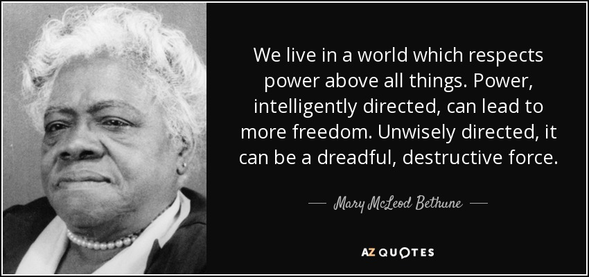 We live in a world which respects power above all things. Power, intelligently directed, can lead to more freedom. Unwisely directed, it can be a dreadful, destructive force. - Mary McLeod Bethune
