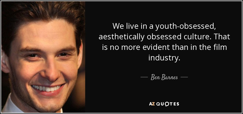 We live in a youth-obsessed, aesthetically obsessed culture. That is no more evident than in the film industry. - Ben Barnes
