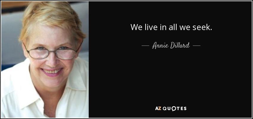 We live in all we seek. - Annie Dillard