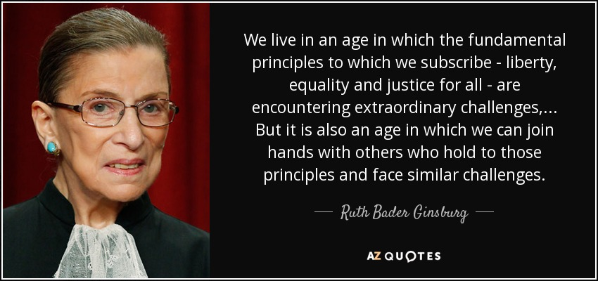 We live in an age in which the fundamental principles to which we subscribe - liberty, equality and justice for all - are encountering extraordinary challenges, ... But it is also an age in which we can join hands with others who hold to those principles and face similar challenges. - Ruth Bader Ginsburg