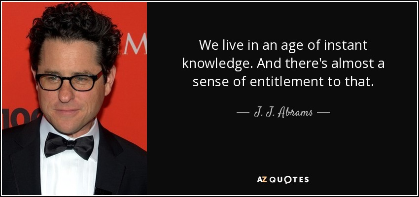 We live in an age of instant knowledge. And there's almost a sense of entitlement to that. - J. J. Abrams