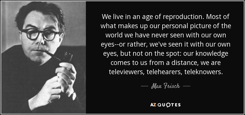 We live in an age of reproduction. Most of what makes up our personal picture of the world we have never seen with our own eyes--or rather, we've seen it with our own eyes, but not on the spot: our knowledge comes to us from a distance, we are televiewers, telehearers, teleknowers. - Max Frisch