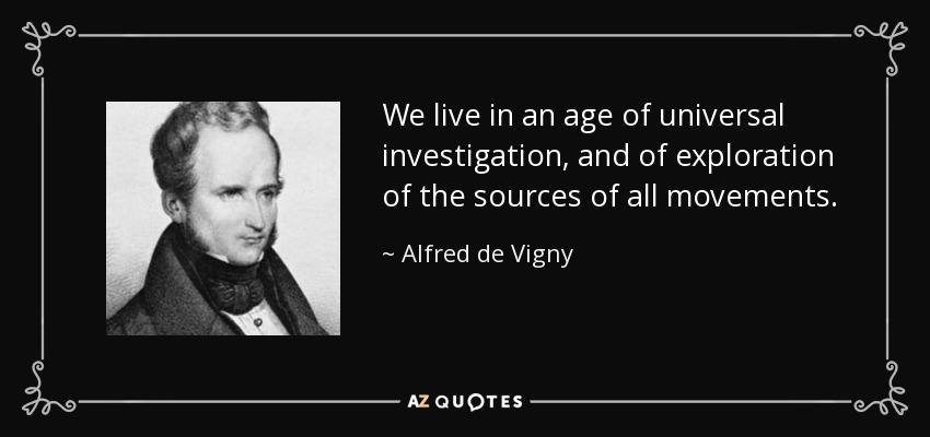 We live in an age of universal investigation, and of exploration of the sources of all movements. - Alfred de Vigny