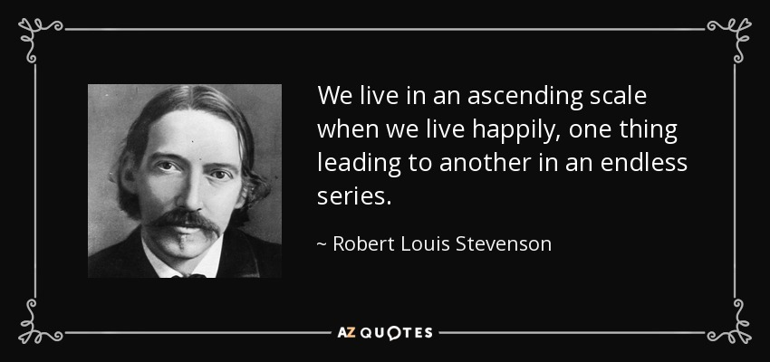 We live in an ascending scale when we live happily, one thing leading to another in an endless series. - Robert Louis Stevenson