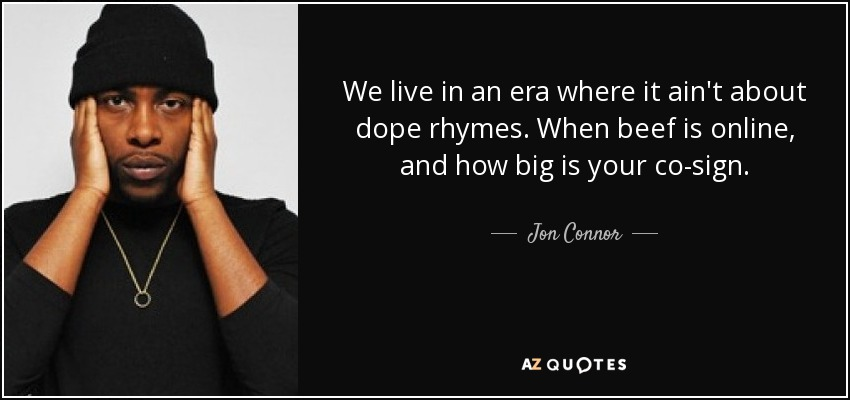 We live in an era where it ain't about dope rhymes. When beef is online, and how big is your co-sign. - Jon Connor
