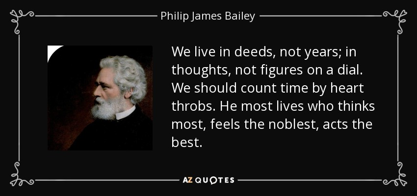 We live in deeds, not years; in thoughts, not figures on a dial. We should count time by heart throbs. He most lives who thinks most, feels the noblest, acts the best. - Philip James Bailey