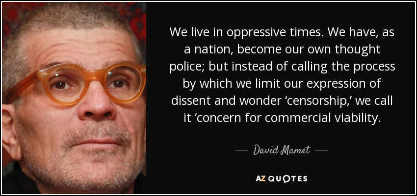 We live in oppressive times. We have, as a nation, become our own thought police; but instead of calling the process by which we limit our expression of dissent and wonder 'censorship,' we call it 'concern for commercial viability. - David Mamet