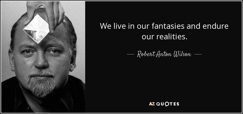 We live in our fantasies and endure our realities. - Robert Anton Wilson
