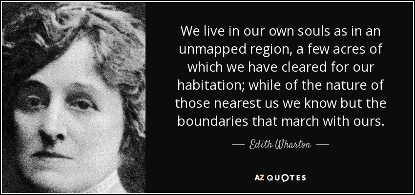 We live in our own souls as in an unmapped region, a few acres of which we have cleared for our habitation; while of the nature of those nearest us we know but the boundaries that march with ours. - Edith Wharton