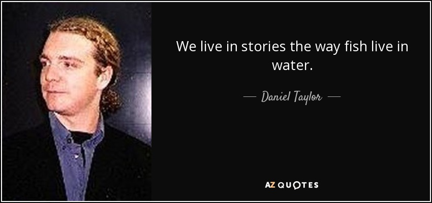 We live in stories the way fish live in water. - Daniel Taylor