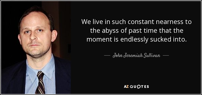 We live in such constant nearness to the abyss of past time that the moment is endlessly sucked into. - John Jeremiah Sullivan