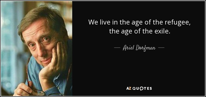 We live in the age of the refugee, the age of the exile. - Ariel Dorfman