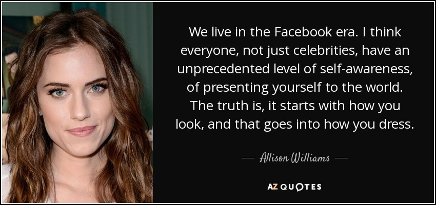 We live in the Facebook era. I think everyone, not just celebrities, have an unprecedented level of self-awareness, of presenting yourself to the world. The truth is, it starts with how you look, and that goes into how you dress. - Allison Williams