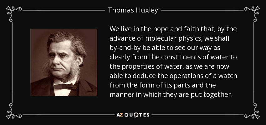 We live in the hope and faith that, by the advance of molecular physics, we shall by-and-by be able to see our way as clearly from the constituents of water to the properties of water, as we are now able to deduce the operations of a watch from the form of its parts and the manner in which they are put together. - Thomas Huxley