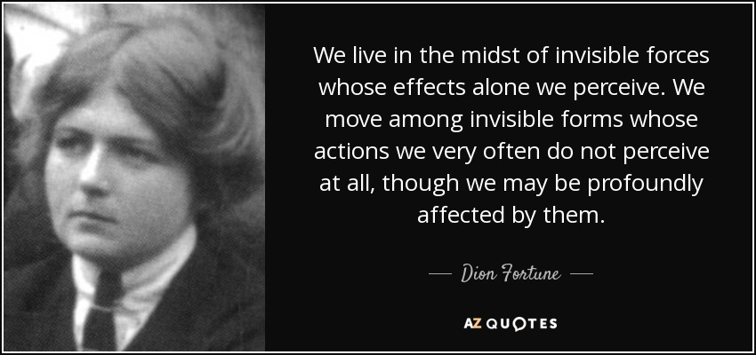 We live in the midst of invisible forces whose effects alone we perceive. We move among invisible forms whose actions we very often do not perceive at all, though we may be profoundly affected by them. - Dion Fortune