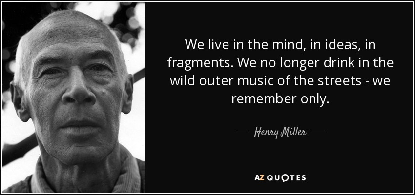 We live in the mind, in ideas, in fragments. We no longer drink in the wild outer music of the streets - we remember only. - Henry Miller