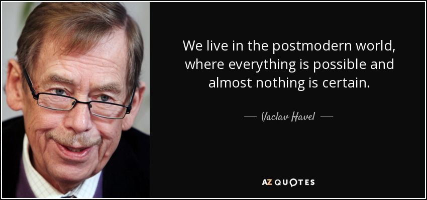 We live in the postmodern world, where everything is possible and almost nothing is certain. - Vaclav Havel