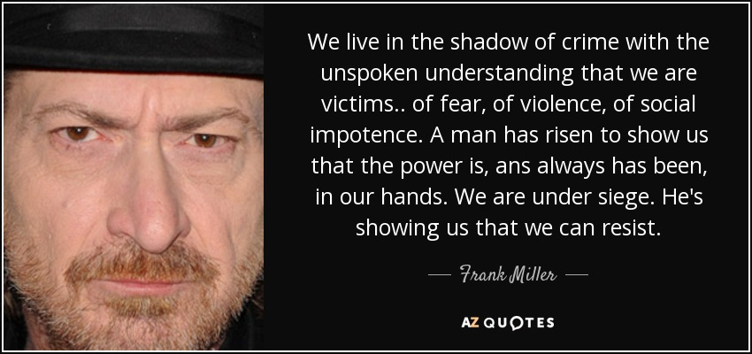 We live in the shadow of crime with the unspoken understanding that we are victims.. of fear, of violence, of social impotence. A man has risen to show us that the power is, ans always has been, in our hands. We are under siege. He's showing us that we can resist. - Frank Miller