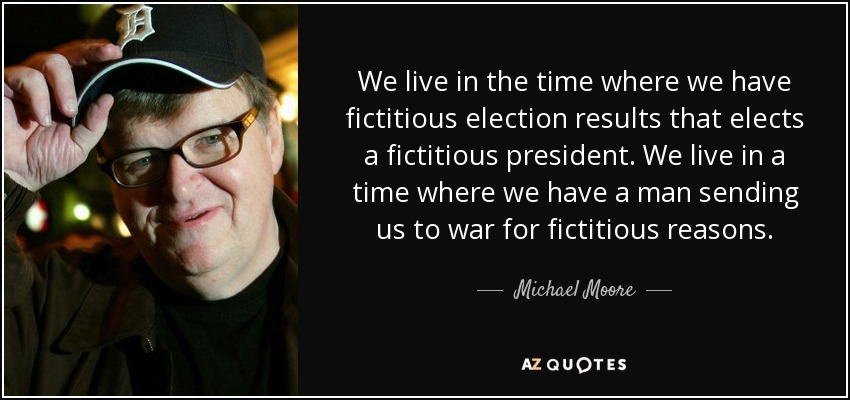 We live in the time where we have fictitious election results that elects a fictitious president. We live in a time where we have a man sending us to war for fictitious reasons. - Michael Moore