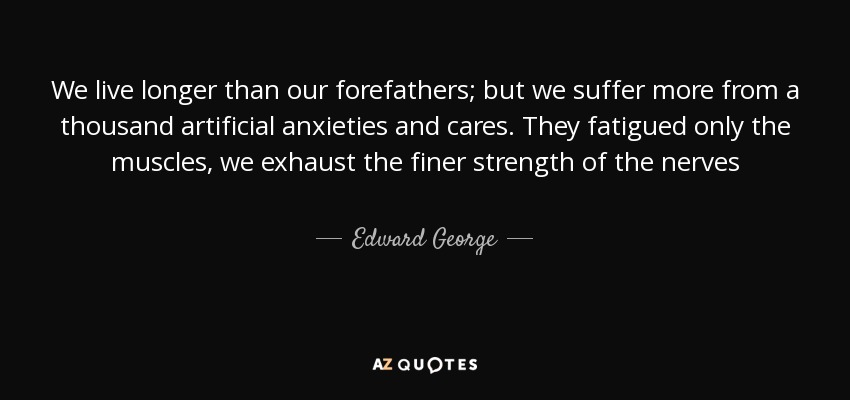 We live longer than our forefathers; but we suffer more from a thousand artificial anxieties and cares. They fatigued only the muscles, we exhaust the finer strength of the nerves - Edward George, Baron George