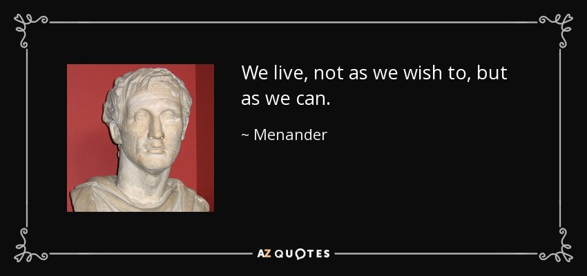 We live, not as we wish to, but as we can. - Menander