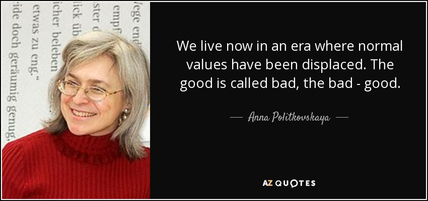 We live now in an era where normal values have been displaced. The good is called bad, the bad - good. - Anna Politkovskaya