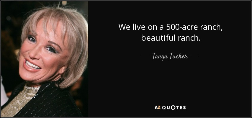 We live on a 500-acre ranch, beautiful ranch. - Tanya Tucker