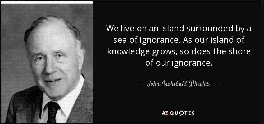 We live on an island surrounded by a sea of ignorance. As our island of knowledge grows, so does the shore of our ignorance. - John Archibald Wheeler