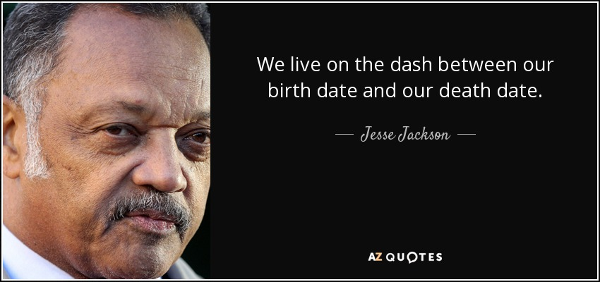 We live on the dash between our birth date and our death date. - Jesse Jackson