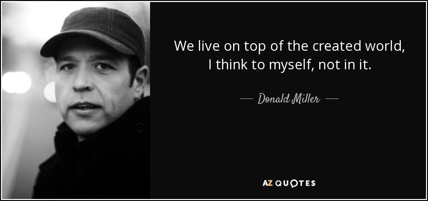 We live on top of the created world, I think to myself, not in it. - Donald Miller