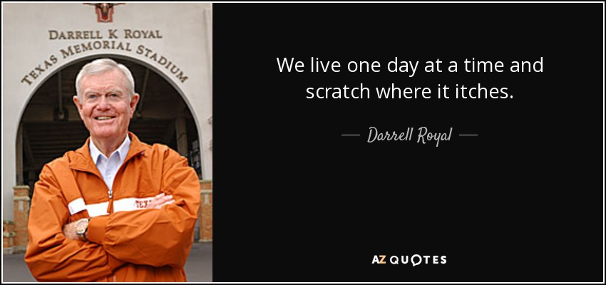We live one day at a time and scratch where it itches. - Darrell Royal